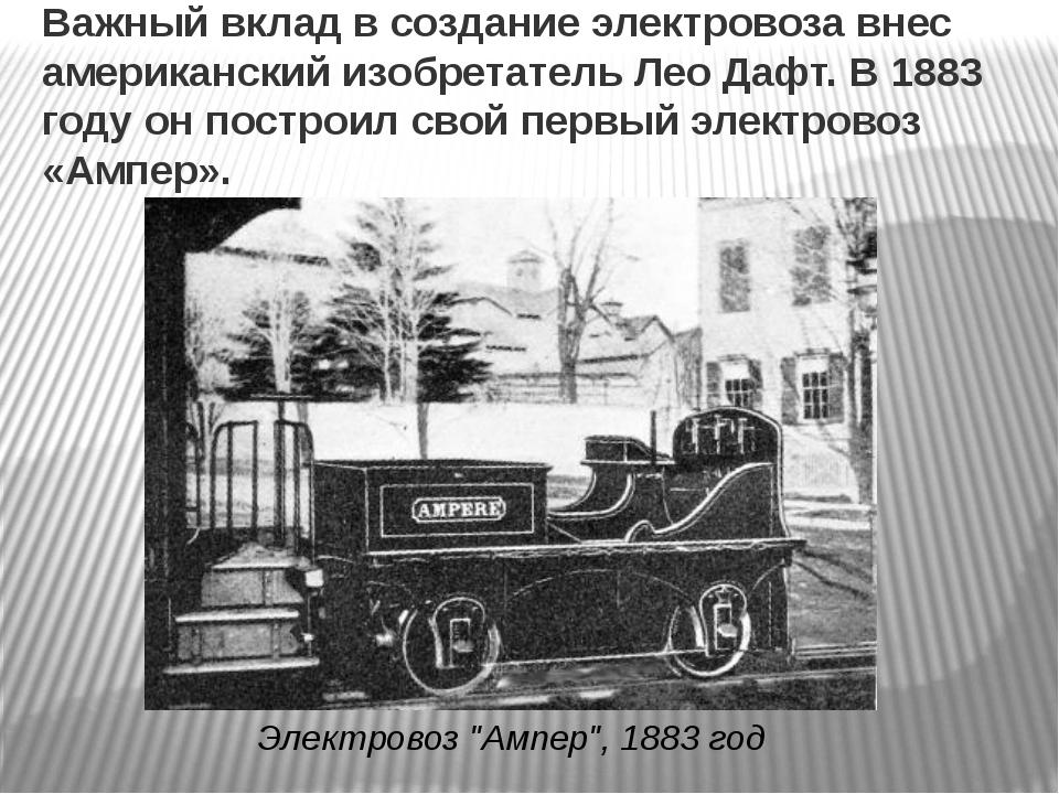 Важный вклад в создание электровоза внес американский изобретатель Лео Дафт....