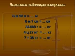 Выразите в единицах измерения: 7км 94 м = … м 6 м 7 см =… см 34.000 г = … кг
