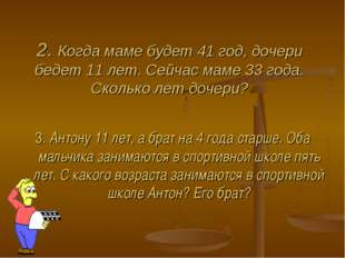 2. Когда маме будет 41 год, дочери бедет 11 лет. Сейчас маме 33 года. Сколько