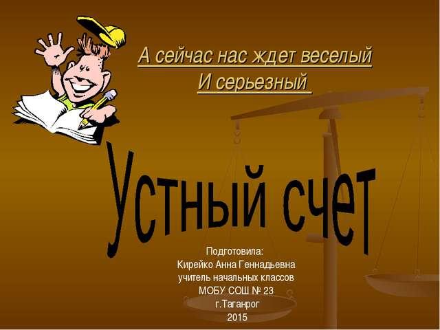 А сейчас нас ждет веселый И серьезный Подготовила: Кирейко Анна Геннадьевна у...