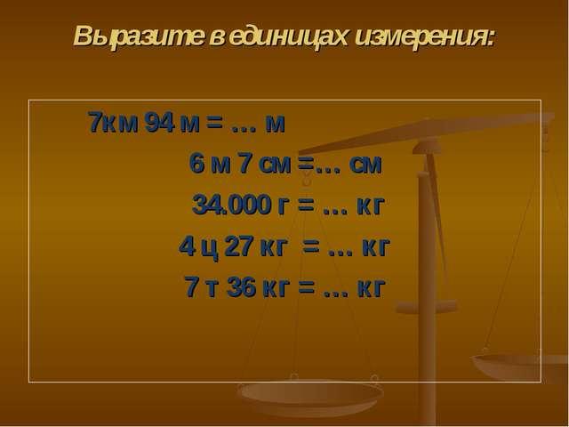 Выразите в единицах измерения: 7км 94 м = … м 6 м 7 см =… см 34.000 г = … кг...