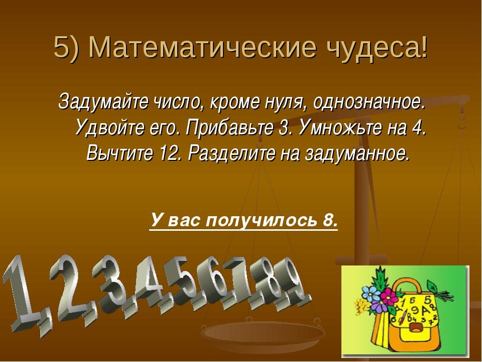 5) Математические чудеса! Задумайте число, кроме нуля, однозначное. Удвойте е...