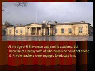 At the age of 6 Stevenson was sent to academy, but because of a heavy form o