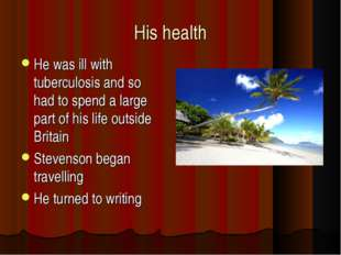 His health He was ill with tuberculosis and so had to spend a large part of h