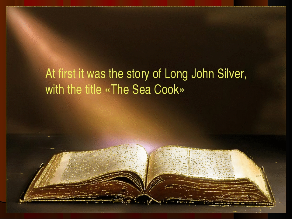 At first it was the story of Long John Silver, with the title «The Sea Cook»