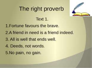 The right proverb Text 1. 1.Fortune favours the brave. 2.A friend in need is