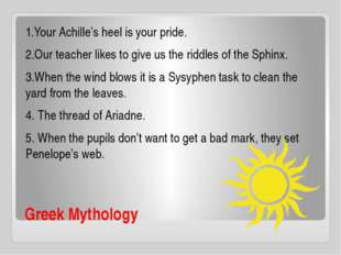 Greek Mythology 1.Your Achille's heel is your pride. 2.Our teacher likes to g