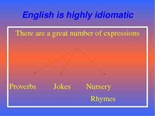 English is highly idiomatic There are a great number of expressions Proverbs