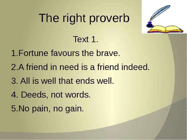 The right proverb Text 1. 1.Fortune favours the brave. 2.A friend in need is...