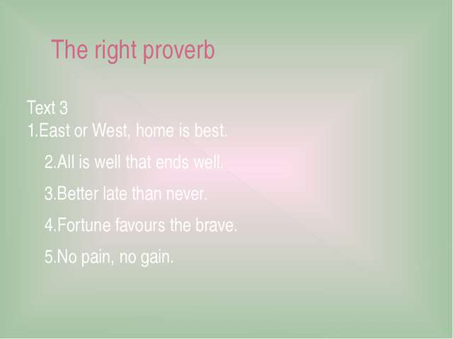 The right proverb Text 3 1.East or West, home is best. 2.All is well that end...