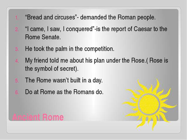 """Ancient Rome """"Bread and circuses""""- demanded the Roman people. """"I came, I saw,..."""