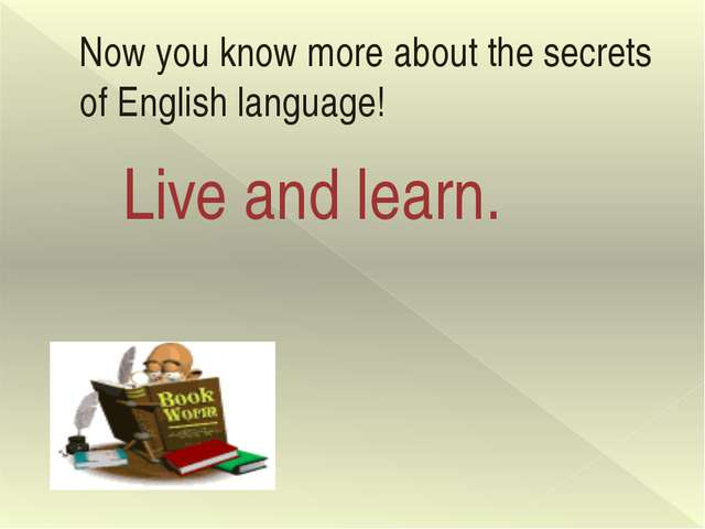 Now you know more about the secrets of English language! Live and learn.