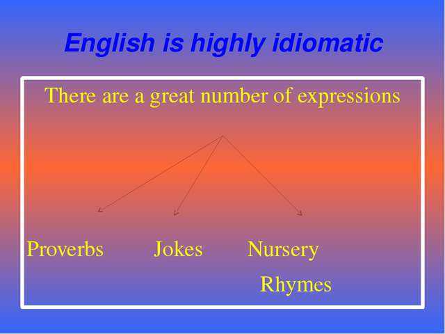 English is highly idiomatic There are a great number of expressions Proverbs...