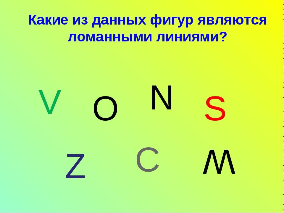 V Какие из данных фигур являются ломанными линиями? N О S Z C W