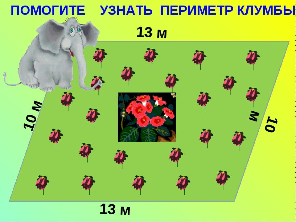 10 м 13 м 13 м 10 м ПОМОГИТЕ УЗНАТЬ ПЕРИМЕТР КЛУМБЫ.