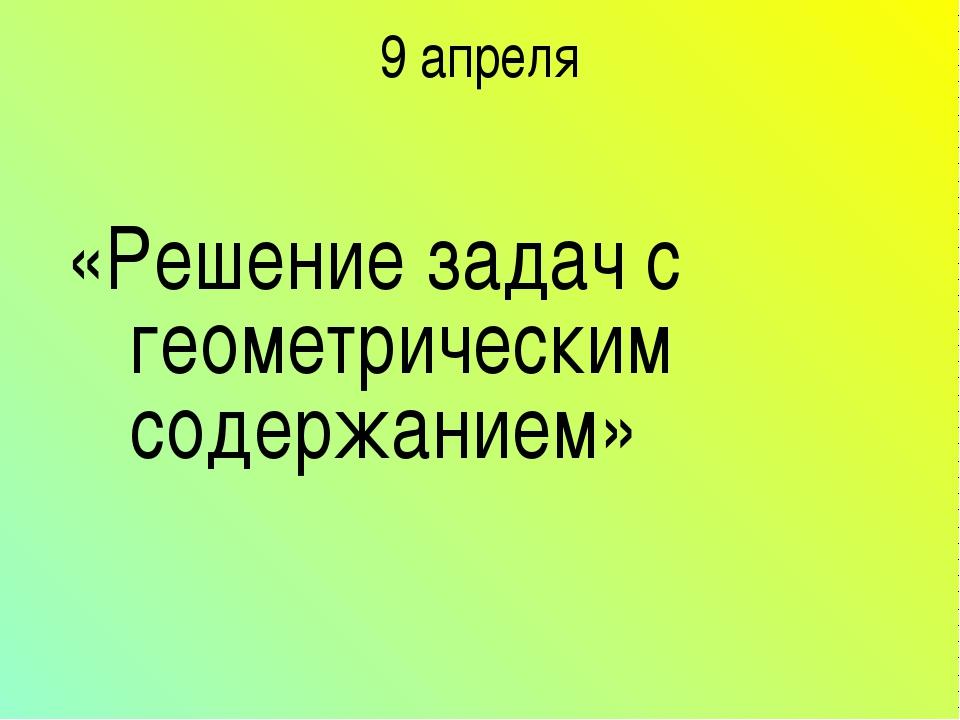 9 апреля «Решение задач с геометрическим содержанием»