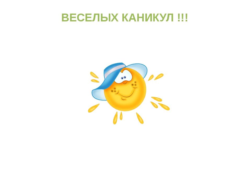 ВЕСЕЛЫХ КАНИКУЛ !!!