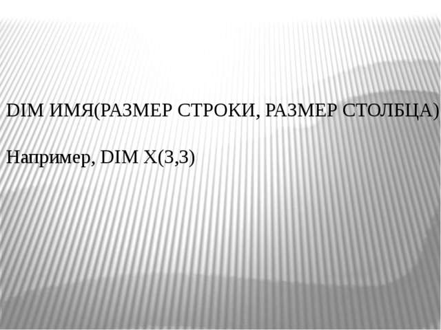 DIM ИМЯ(РАЗМЕР СТРОКИ, РАЗМЕР СТОЛБЦА). Например, DIM Х(3,3)
