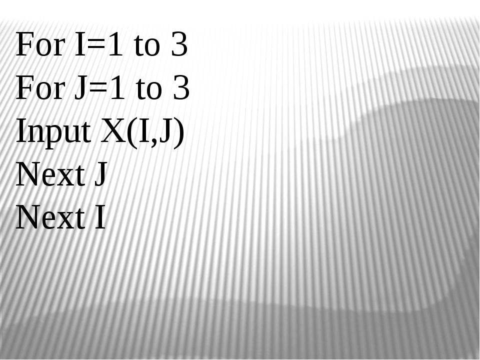 For I=1 to 3 For J=1 to 3 Input X(I,J) Next J Next I