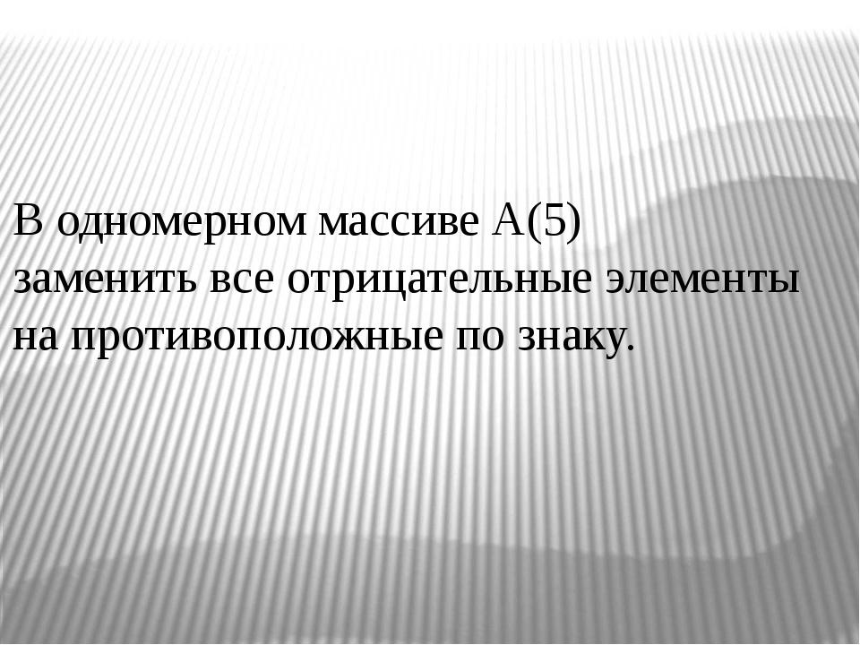 В одномерном массиве А(5) заменить все отрицательные элементы на противополож...