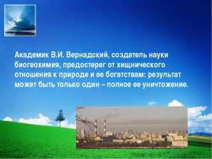 Академик В.И. Вернадский, создатель науки биогеохимия, предостерег от хищниче