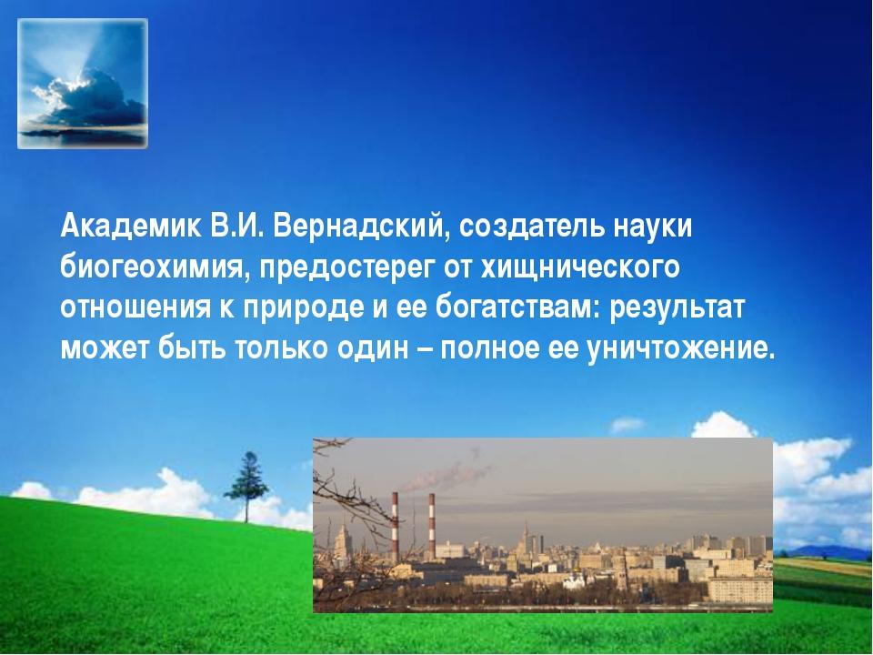 Академик В.И. Вернадский, создатель науки биогеохимия, предостерег от хищниче...