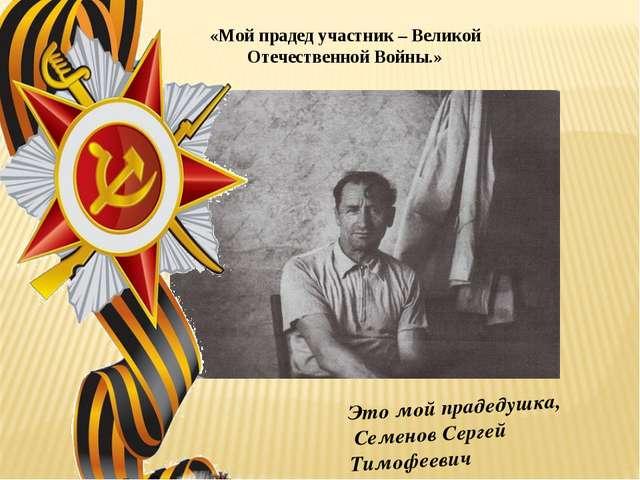 Это мой прадедушка, Семенов Сергей Тимофеевич «Мой прадед участник – Великой...