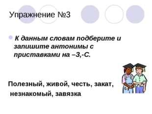 Упражнение №3 К данным словам подберите и запишите антонимы с приставками на