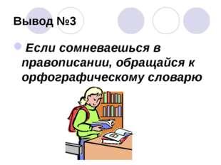 Вывод №3 Если сомневаешься в правописании, обращайся к орфографическому словарю