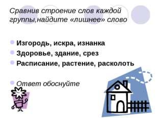 Сравнив строение слов каждой группы,найдите «лишнее» слово Изгородь, искра, и