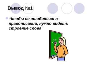 Вывод №1 Чтобы не ошибиться в правописании, нужно видеть строение слова