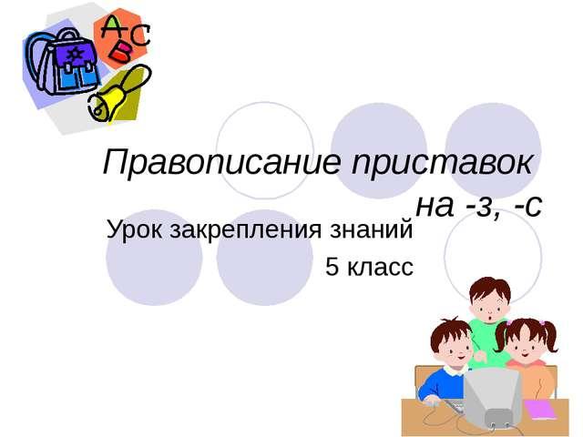 Правописание приставок на -з, -c Урок закрепления знаний 5 класс