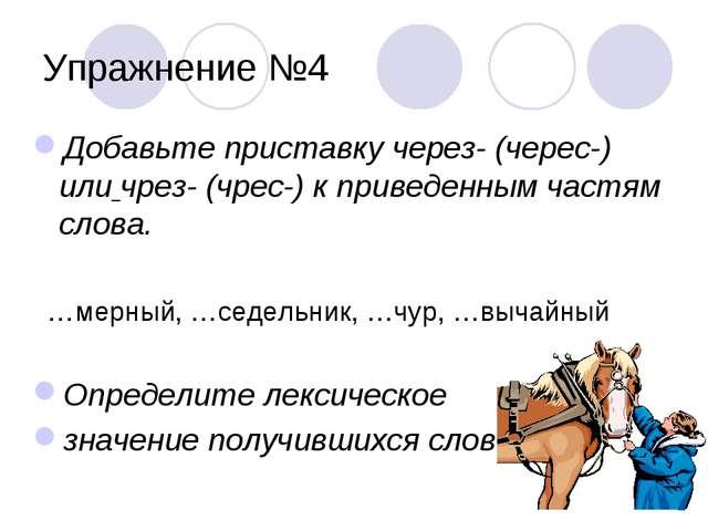 Упражнение №4 Добавьте приставку через- (черес-) или чрез- (чрес-) к приведен...