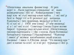 Шепетовка авылына фашистлар бәреп кергәч , Валя партизан отрядының иң кыю раз