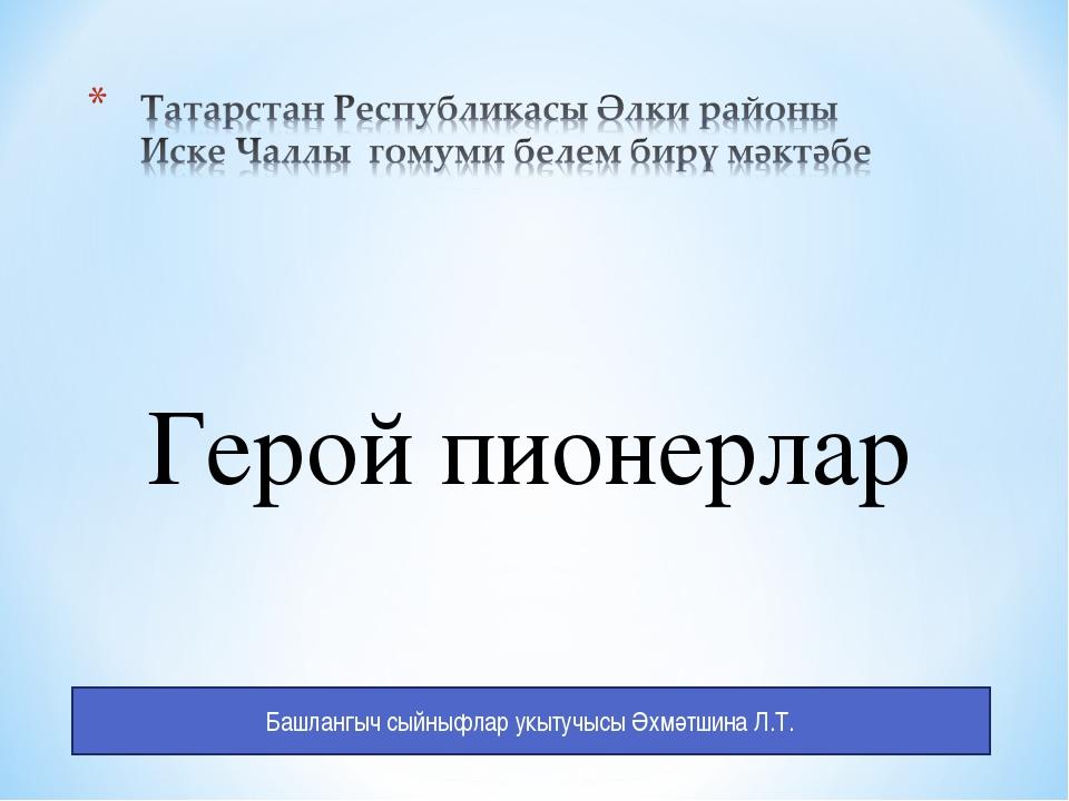 Башлангыч сыйныфлар укытучысы Әхмәтшина Л.Т. Герой пионерлар