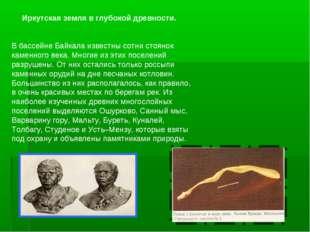 Иркутская земля в глубокой древности. В бассейне Байкала известны сотни стоян