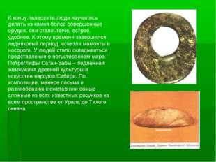 К концу палеолита люди научились делать из камня более совершенные орудия, он