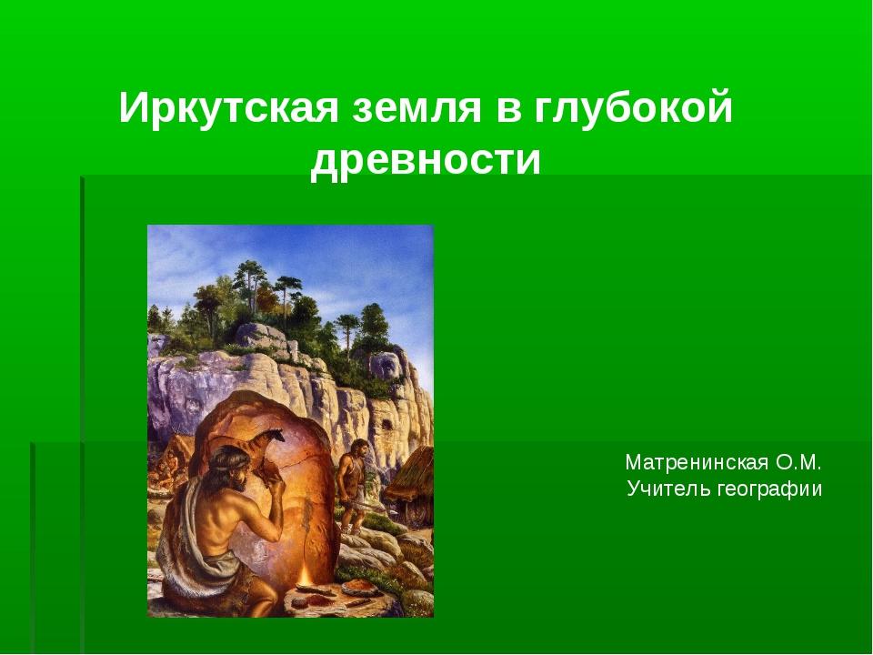 Иркутская земля в глубокой древности Матренинская О.М. Учитель географии
