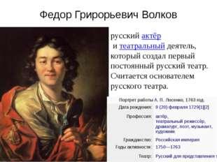 Федор Грирорьевич Волков русскийактёр итеатральныйдеятель, который создал