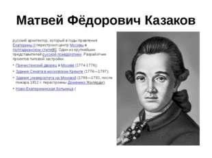 Матвей Фёдорович Казаков русский архитектор, который в годы правленияЕкатери