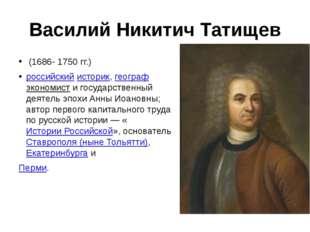 Василий Никитич Татищев (1686- 1750 гг.) российскийисторик,географэкономис