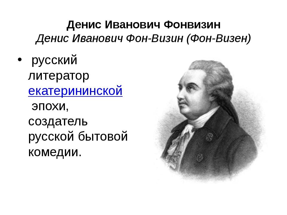 Денис Иванович Фонвизин Денис Иванович Фон-Визин (Фон-Визен) русский литерат...