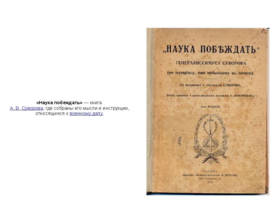 «Наука побеждать»— книга А.В.Суворова, где собраны его мысли и инструкции...