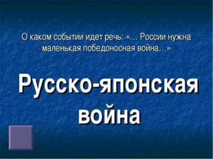 О каком событии идет речь: «… России нужна маленькая победоносная война…» Рус