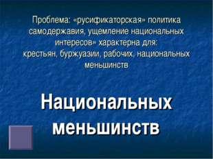 Проблема: «русификаторская» политика самодержавия, ущемление национальных инт