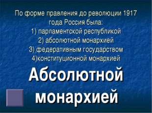 По форме правления до революции 1917 года Россия была: 1) парламентской респу
