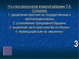 Что стало результатом аграрной реформы П.А. Столыпина 1. разделение крестьян