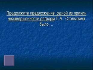 Продолжите предложение: одной из причин незавершенности реформ П.А. Столыпина