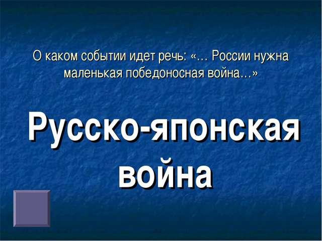 О каком событии идет речь: «… России нужна маленькая победоносная война…» Рус...