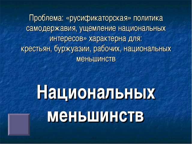 Проблема: «русификаторская» политика самодержавия, ущемление национальных инт...